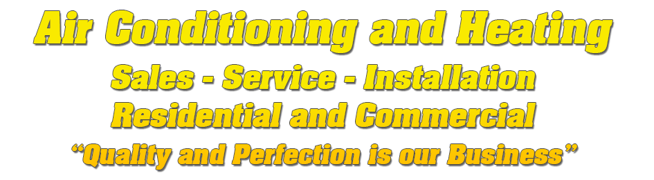 """Air Conditioning and Heating Sales - Service - Installation Residential and Commercial """"Quality and Perfection is our Business"""""""